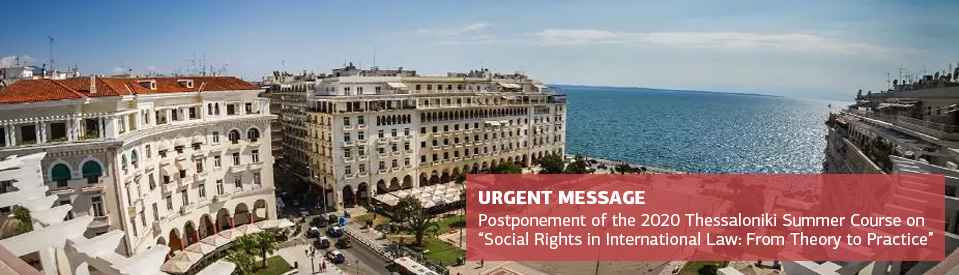 "URGENT MESSAGE POSTPONEMENT OF 2020 THE THESSALONIKI INTERNTIONAL LAW SUMMER COURSE ON ""SOCIAL RIGHTS: FROM THEORY TO PRACTICE"""